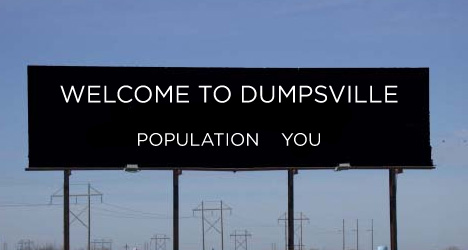 Welcome to Dumpsville...Population, You